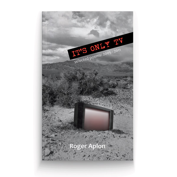 Roger Aplon It's Only TV Selected Poems: 2005 - 2011